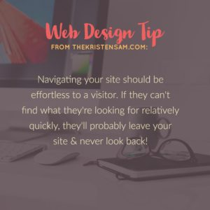 Navigating your site should be effortless to a visitor. If they can't find what they're looking for relatively quickly, they'll probably leave your site & never look back! Web Design Tips & Tricks, series one - TheKristenSam